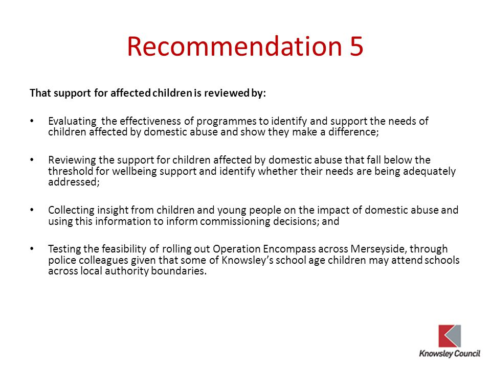 Recommendation 5 That support for affected children is reviewed by: Evaluating the effectiveness of programmes to identify and support the needs of children affected by domestic abuse and show they make a difference; Reviewing the support for children affected by domestic abuse that fall below the threshold for wellbeing support and identify whether their needs are being adequately addressed; Collecting insight from children and young people on the impact of domestic abuse and using this information to inform commissioning decisions; and Testing the feasibility of rolling out Operation Encompass across Merseyside, through police colleagues given that some of Knowsley's school age children may attend schools across local authority boundaries.