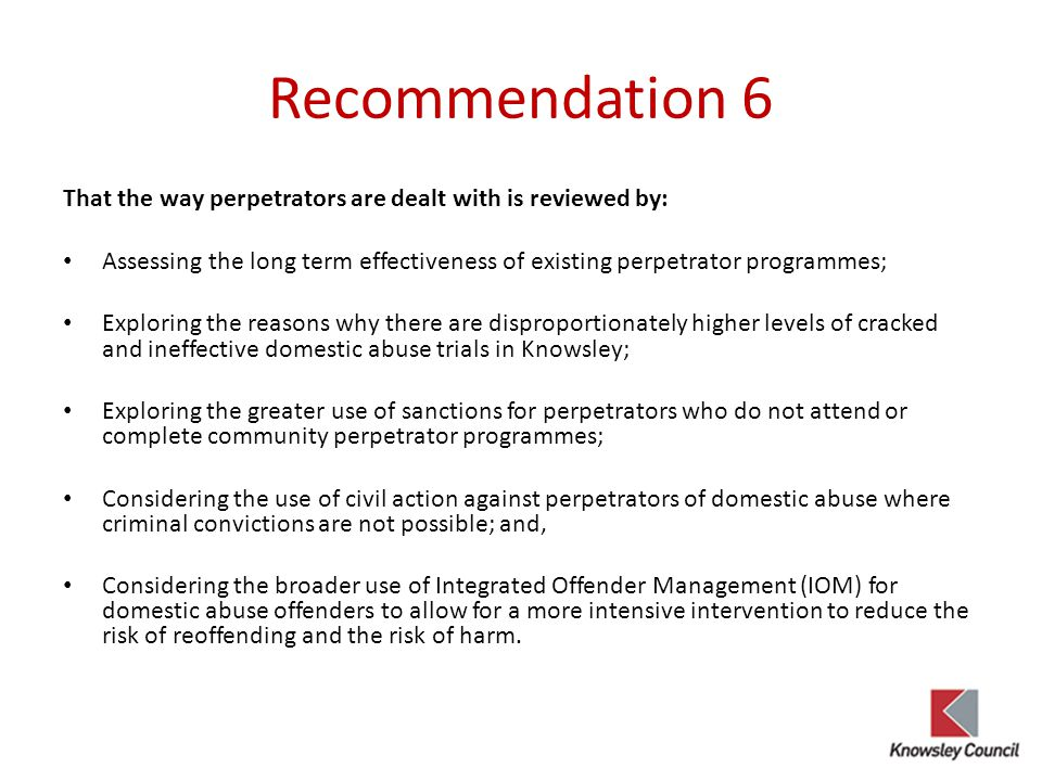 Recommendation 6 That the way perpetrators are dealt with is reviewed by: Assessing the long term effectiveness of existing perpetrator programmes; Exploring the reasons why there are disproportionately higher levels of cracked and ineffective domestic abuse trials in Knowsley; Exploring the greater use of sanctions for perpetrators who do not attend or complete community perpetrator programmes; Considering the use of civil action against perpetrators of domestic abuse where criminal convictions are not possible; and, Considering the broader use of Integrated Offender Management (IOM) for domestic abuse offenders to allow for a more intensive intervention to reduce the risk of reoffending and the risk of harm.