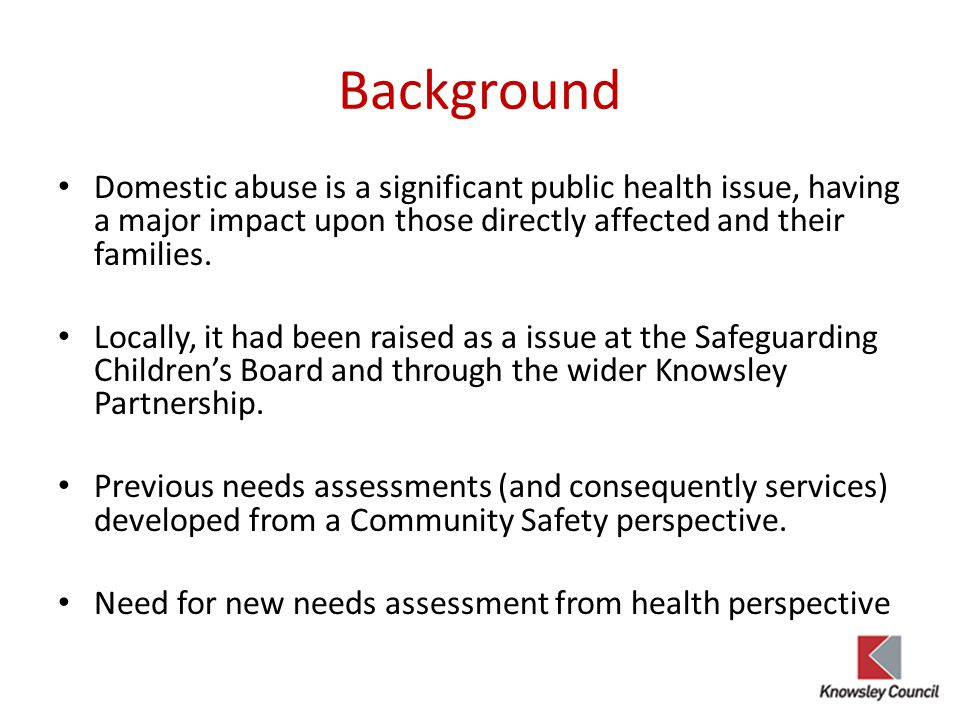 Key messages Domestic Abuse is a significant public health issue in Knowsley Applying a public health approach to the needs assessment important Involving members through scrutiny of draft needs assessment was integral to raising profile, gaining ownership and development of recommendations.