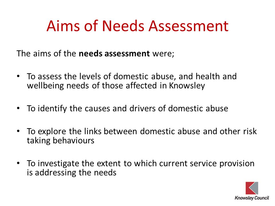 Aims of Needs Assessment The aims of the needs assessment were; To assess the levels of domestic abuse, and health and wellbeing needs of those affected in Knowsley To identify the causes and drivers of domestic abuse To explore the links between domestic abuse and other risk taking behaviours To investigate the extent to which current service provision is addressing the needs