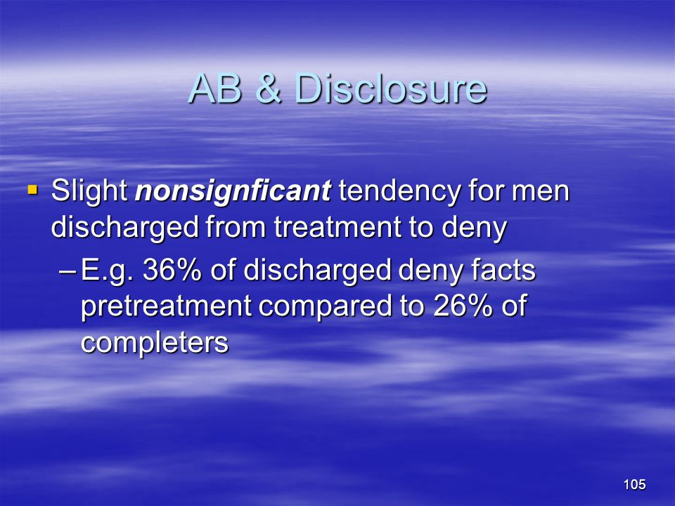 AB & Disclosure  Slight nonsignficant tendency for men discharged from treatment to deny –E.g. 36% of discharged deny facts pretreatment compared to