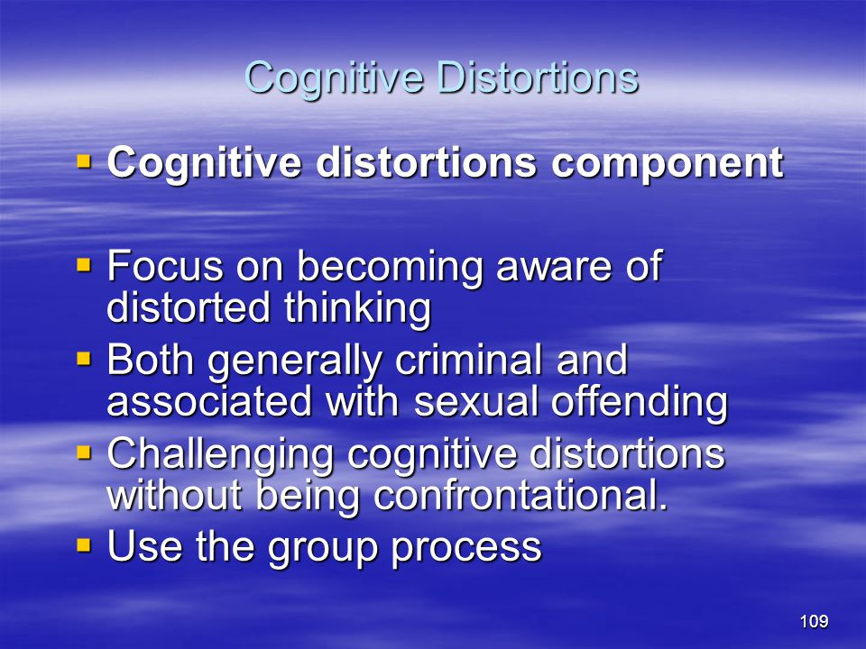 Cognitive Distortions  Cognitive distortions component  Focus on becoming aware of distorted thinking  Both generally criminal and associated with