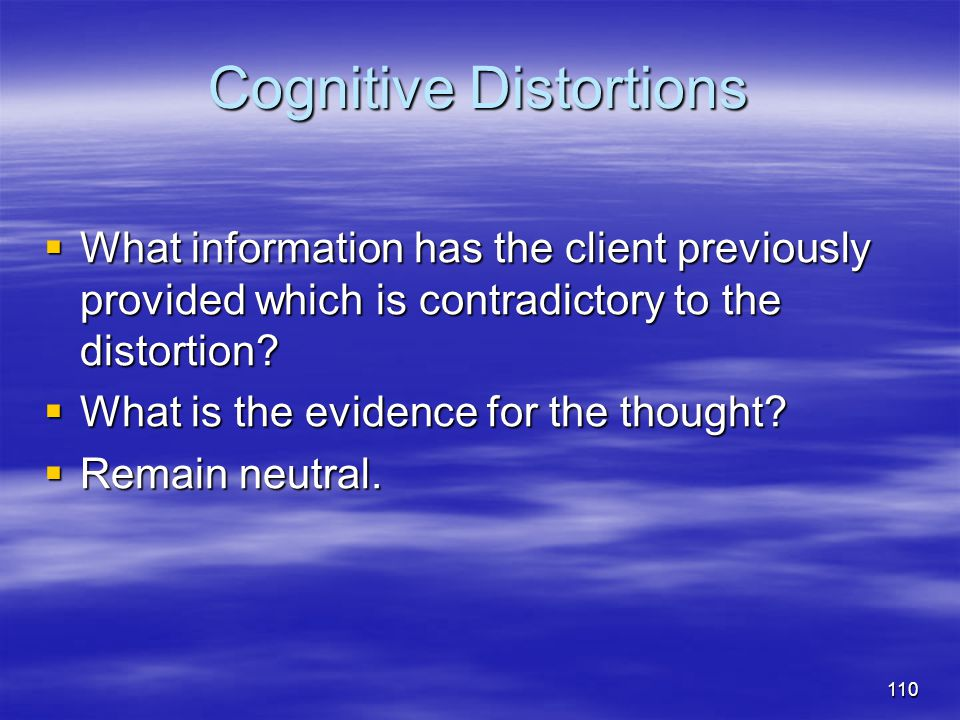 Cognitive Distortions  What information has the client previously provided which is contradictory to the distortion?  What is the evidence for the t