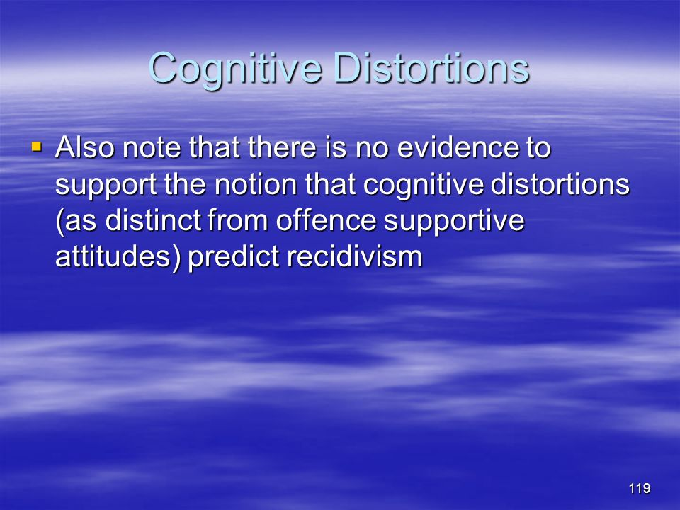Cognitive Distortions  Also note that there is no evidence to support the notion that cognitive distortions (as distinct from offence supportive atti