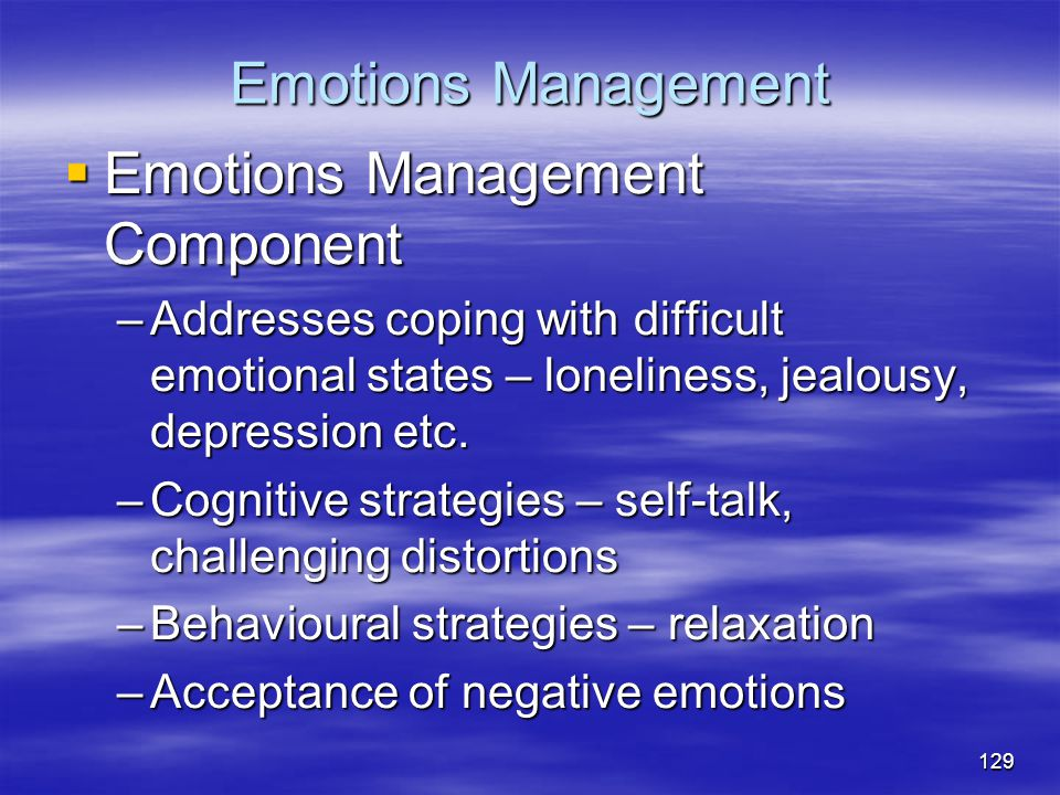 Emotions Management  Emotions Management Component –Addresses coping with difficult emotional states – loneliness, jealousy, depression etc. –Cogniti