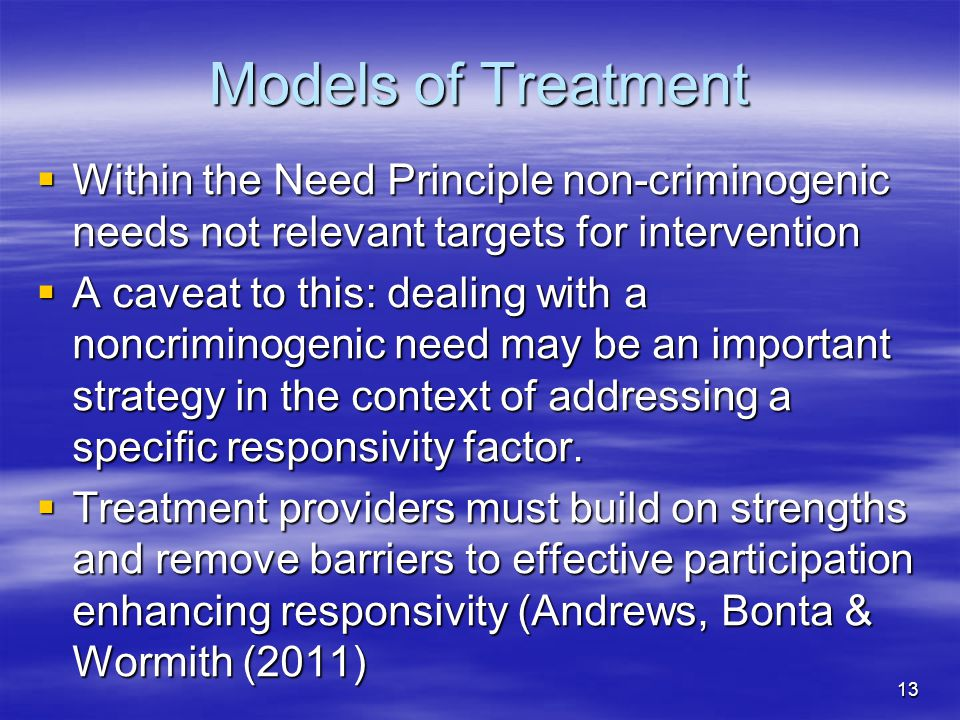 Models of Treatment  Within the Need Principle non-criminogenic needs not relevant targets for intervention  A caveat to this: dealing with a noncri