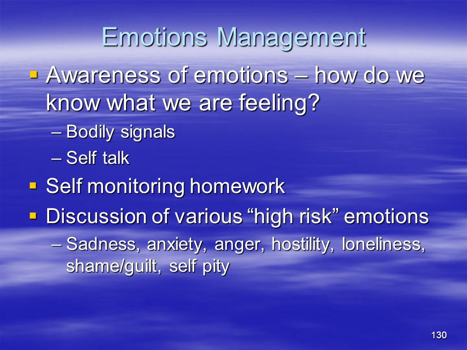 Emotions Management  Awareness of emotions – how do we know what we are feeling? –Bodily signals –Self talk  Self monitoring homework  Discussion o