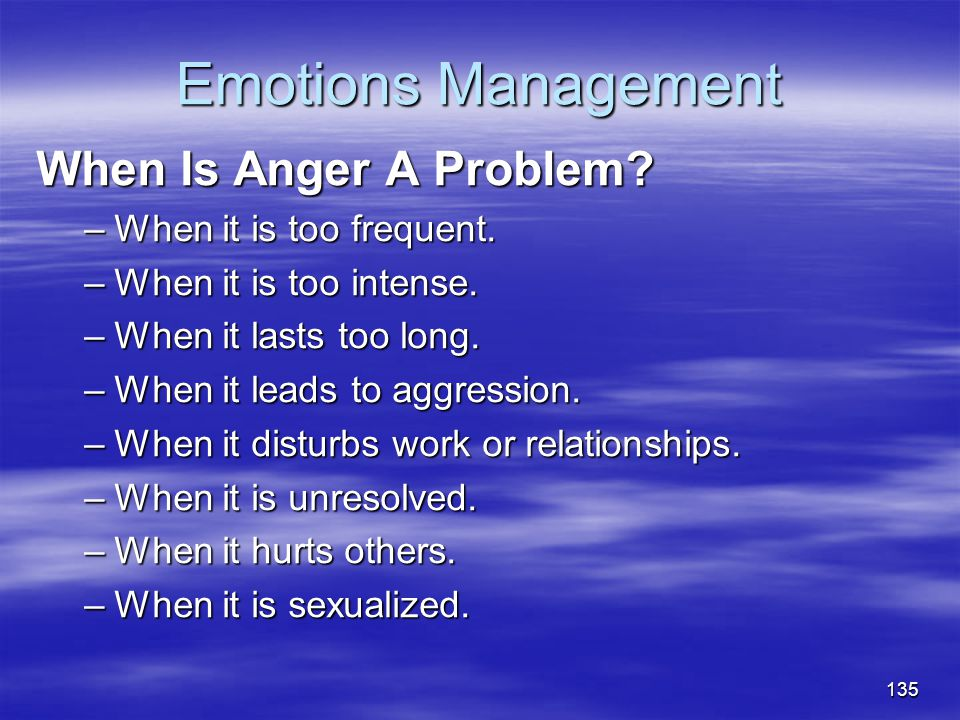 Emotions Management When Is Anger A Problem? –When it is too frequent. –When it is too intense. –When it lasts too long. –When it leads to aggression.