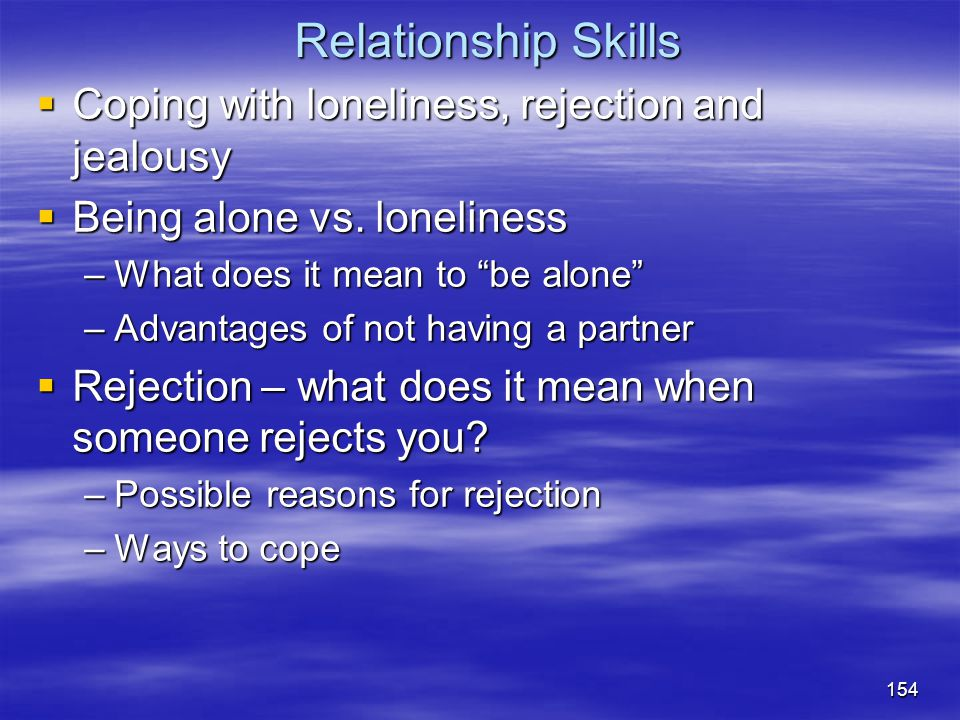 """Relationship Skills  Coping with loneliness, rejection and jealousy  Being alone vs. loneliness –What does it mean to """"be alone"""" –Advantages of not"""