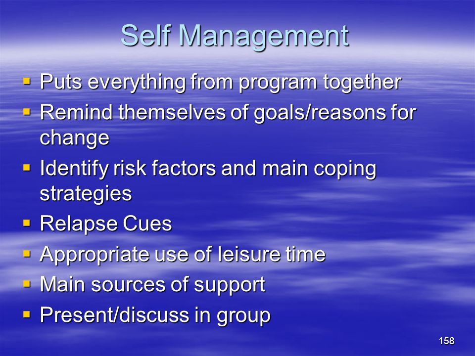 Self Management  Puts everything from program together  Remind themselves of goals/reasons for change  Identify risk factors and main coping strate