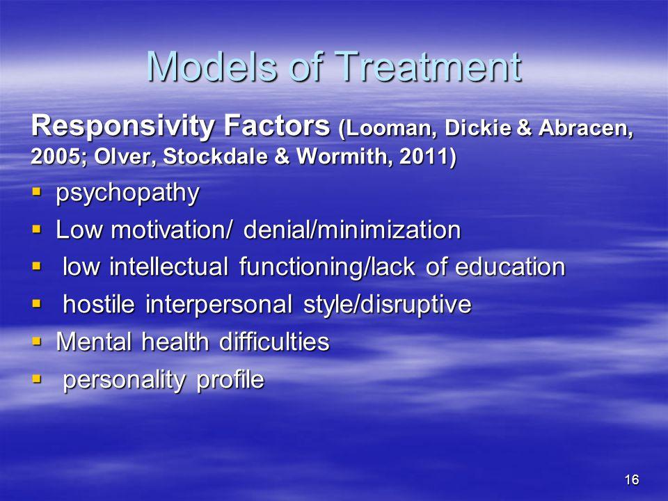 Models of Treatment Responsivity Factors (Looman, Dickie & Abracen, 2005; Olver, Stockdale & Wormith, 2011)  psychopathy  Low motivation/ denial/min