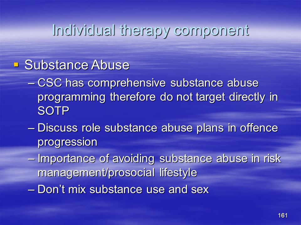 Individual therapy component  Substance Abuse –CSC has comprehensive substance abuse programming therefore do not target directly in SOTP –Discuss ro