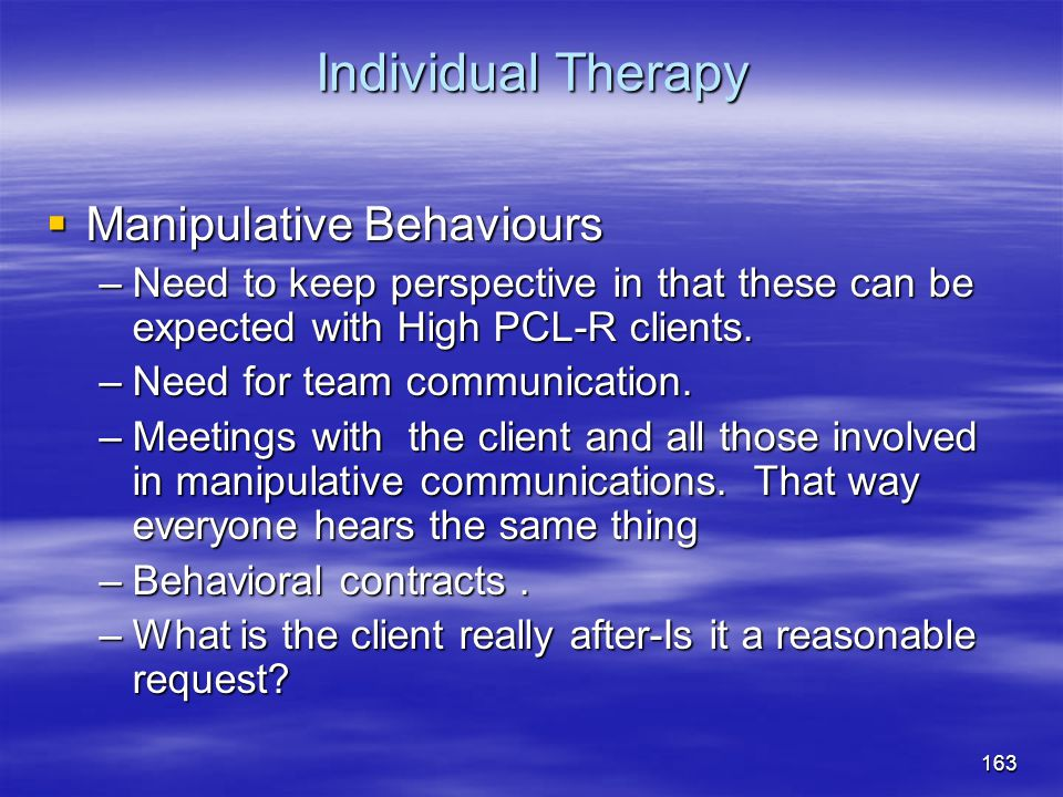 Individual Therapy  Manipulative Behaviours –Need to keep perspective in that these can be expected with High PCL-R clients. –Need for team communica