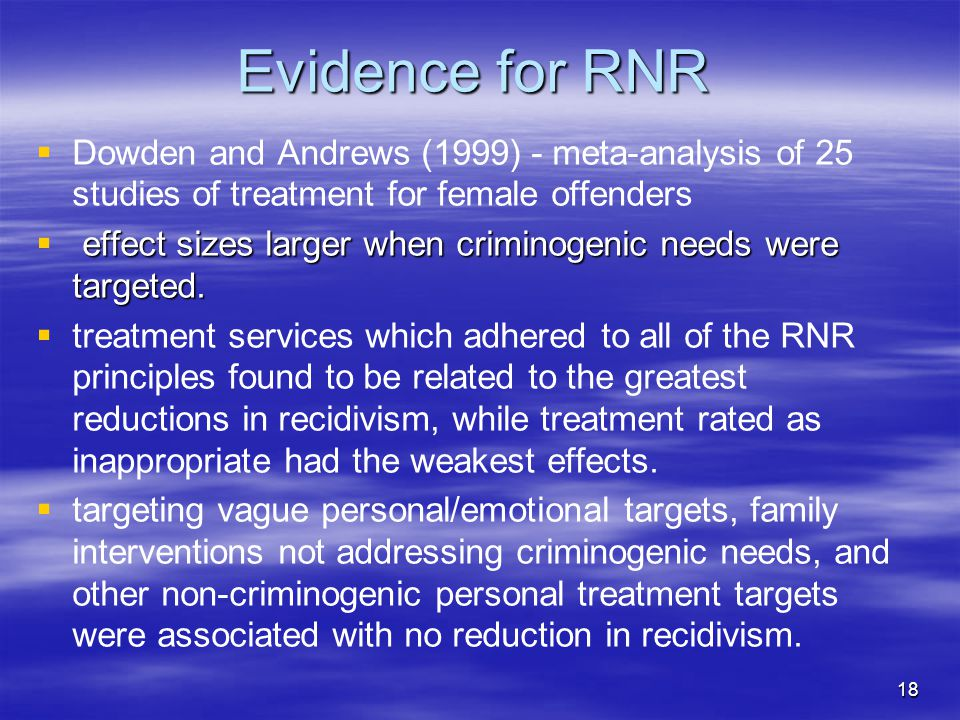 Evidence for RNR   Dowden and Andrews (1999) - meta-analysis of 25 studies of treatment for female offenders  effect sizes larger when criminogenic