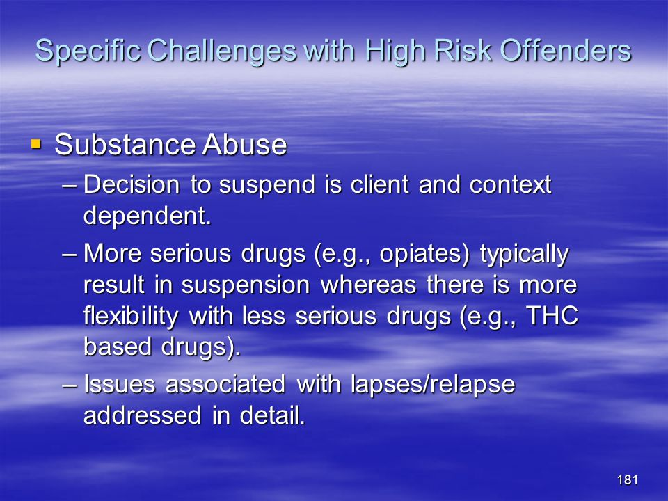 Specific Challenges with High Risk Offenders  Substance Abuse –Decision to suspend is client and context dependent. –More serious drugs (e.g., opiate