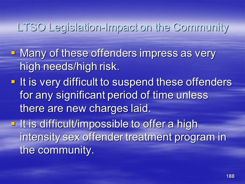 LTSO Legislation-Impact on the Community  Many of these offenders impress as very high needs/high risk.  It is very difficult to suspend these offen