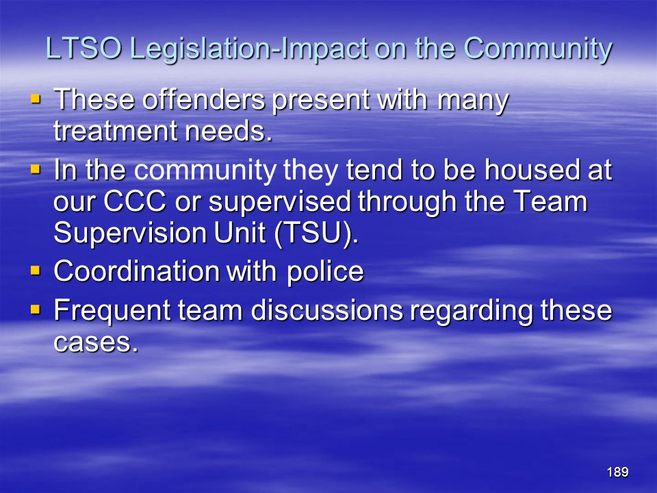 LTSO Legislation-Impact on the Community  These offenders present with many treatment needs.  In the tend to be housed at our CCC or supervised thro