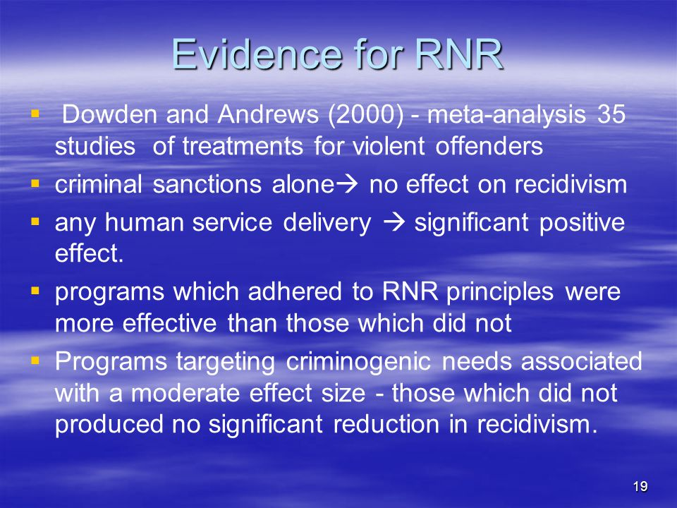 Evidence for RNR   Dowden and Andrews (2000) - meta-analysis 35 studies of treatments for violent offenders   criminal sanctions alone  no effect