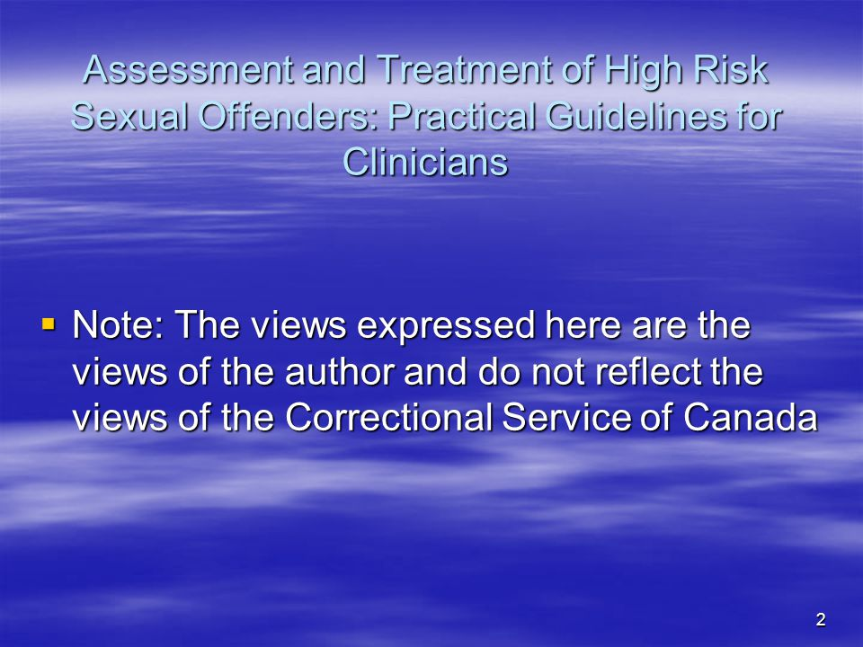 Assessment and Treatment of High Risk Sexual Offenders: Practical Guidelines for Clinicians  Note: The views expressed here are the views of the auth