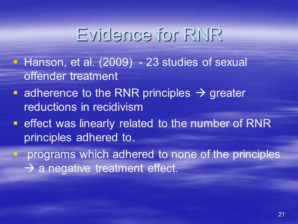 Evidence for RNR   Hanson, et al. (2009) - 23 studies of sexual offender treatment   adherence to the RNR principles  greater reductions in recid