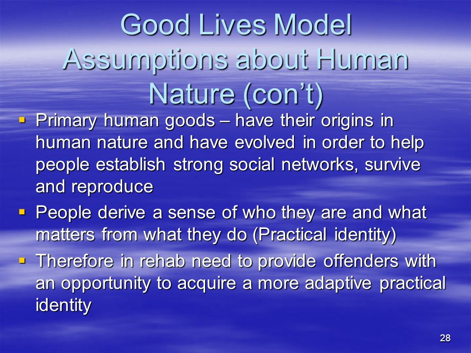 Good Lives Model Assumptions about Human Nature (con't)  Primary human goods – have their origins in human nature and have evolved in order to help p