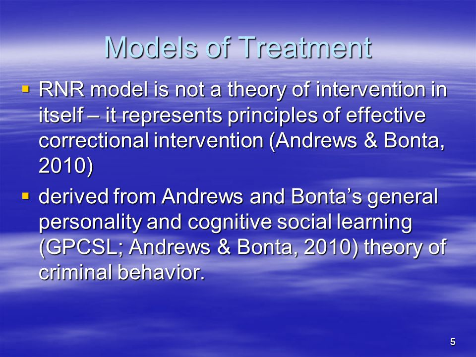 Models of Treatment  RNR model is not a theory of intervention in itself – it represents principles of effective correctional intervention (Andrews &