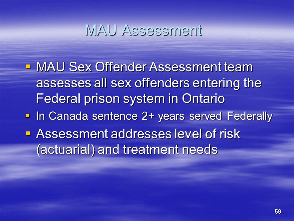 MAU Assessment  MAU Sex Offender Assessment team assesses all sex offenders entering the Federal prison system in Ontario  In Canada sentence 2+ yea