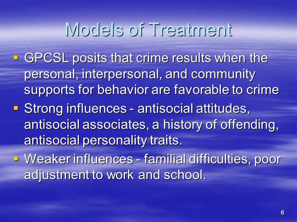 Models of Treatment  GPCSL posits that crime results when the personal, interpersonal, and community supports for behavior are favorable to crime  S