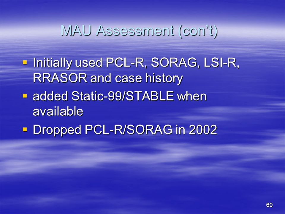 MAU Assessment (con't)  Initially used PCL-R, SORAG, LSI-R, RRASOR and case history  added Static-99/STABLE when available  Dropped PCL-R/SORAG in
