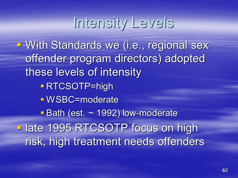 Intensity Levels  With Standards we (i.e., regional sex offender program directors) adopted these levels of intensity  RTCSOTP=high  WSBC=moderate