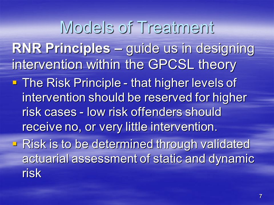 Models of Treatment RNR Principles – guide us in designing intervention within the GPCSL theory  The Risk Principle - that higher levels of intervent