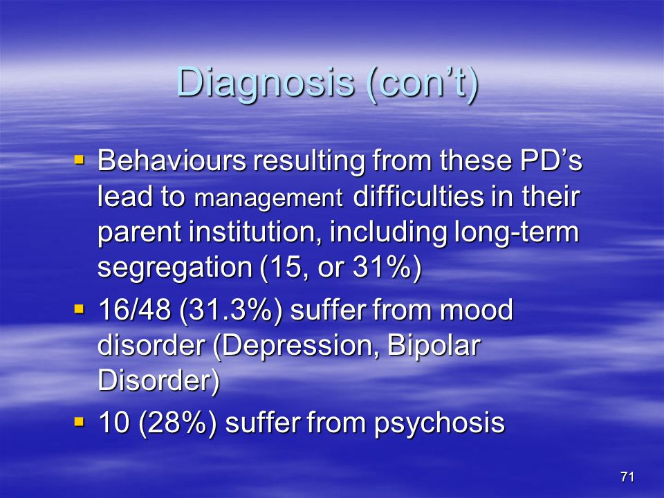 Diagnosis (con't)  Behaviours resulting from these PD's lead to management difficulties in their parent institution, including long-term segregation