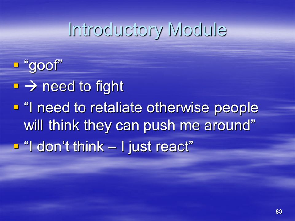 """Introductory Module  """"goof""""  need to fight  """"I need to retaliate otherwise people will think they can push me around""""  """"I don't think – I just re"""