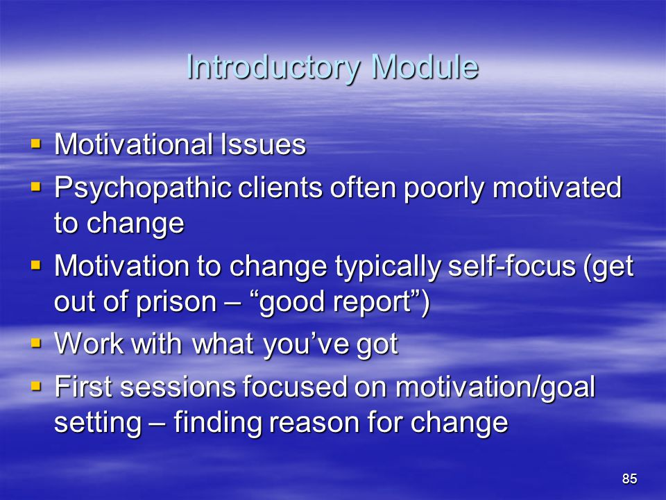 Introductory Module  Motivational Issues  Psychopathic clients often poorly motivated to change  Motivation to change typically self-focus (get out