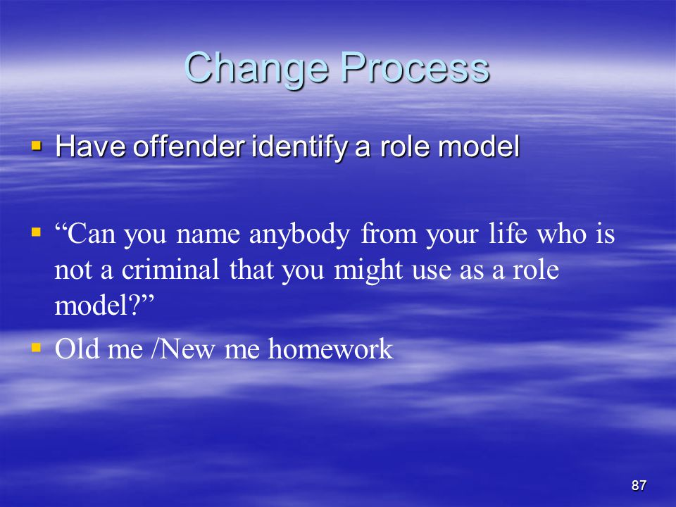 """Change Process  Have offender identify a role model   """"Can you name anybody from your life who is not a criminal that you might use as a role model"""