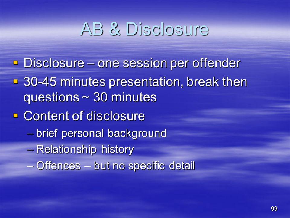 AB & Disclosure  Disclosure – one session per offender  30-45 minutes presentation, break then questions ~ 30 minutes  Content of disclosure –brief