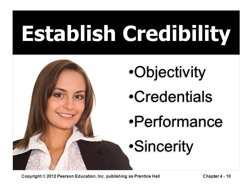 Establish Credibility Copyright © 2012 Pearson Education, Inc. publishing as Prentice HallChapter 4 - 10 ObjectivityObjectivity CredentialsCredentials