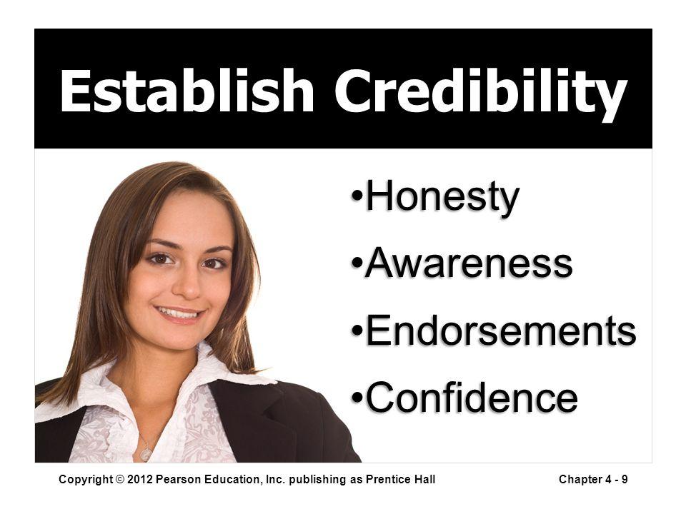 Establish Credibility Copyright © 2012 Pearson Education, Inc. publishing as Prentice HallChapter 4 - 9 HonestyHonesty AwarenessAwareness Endorsements