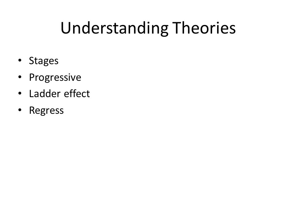 Understanding Theories Stages Progressive Ladder effect Regress