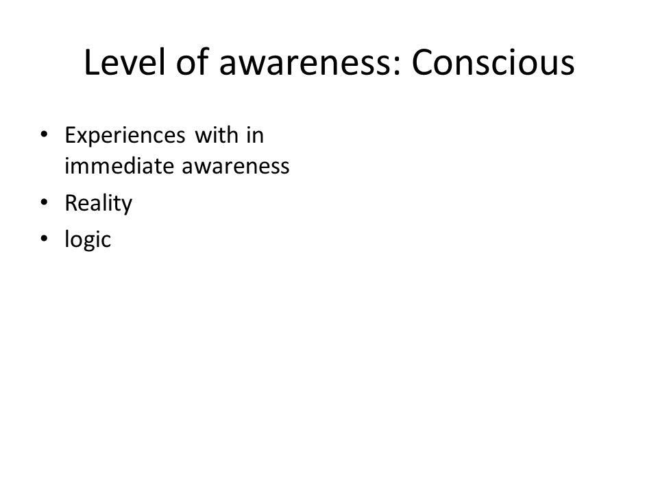Level of awareness: Conscious Experiences with in immediate awareness Reality logic