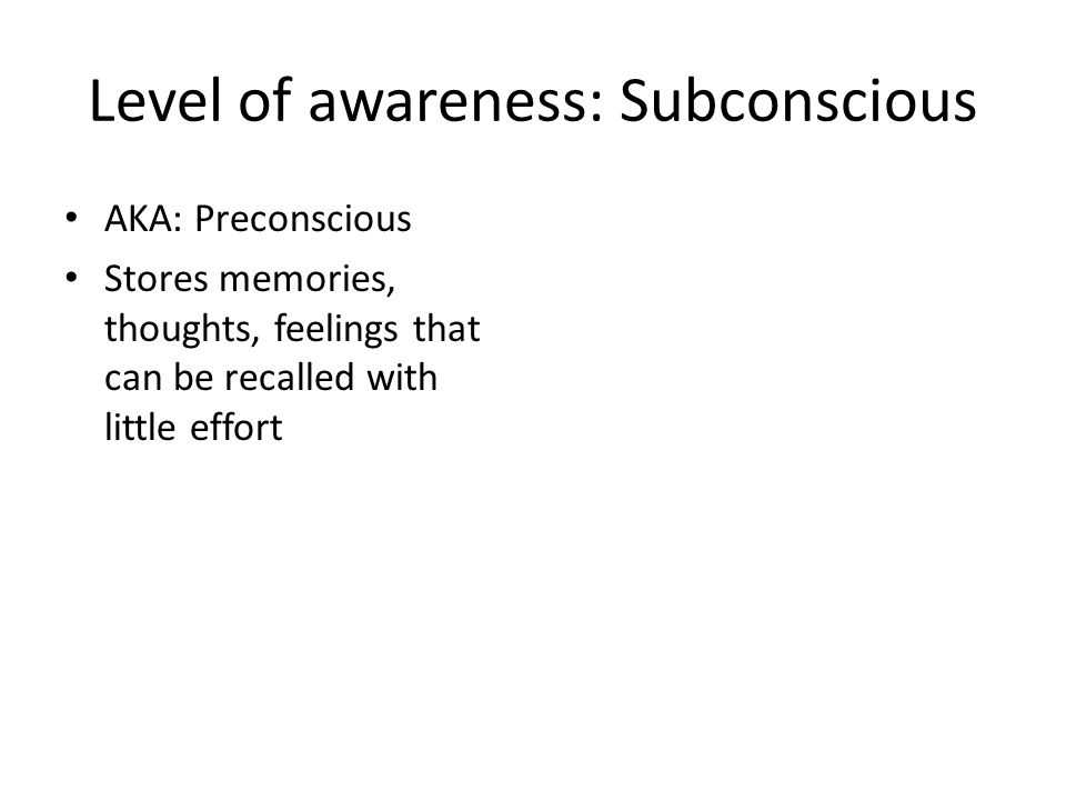 Level of awareness: Subconscious AKA: Preconscious Stores memories, thoughts, feelings that can be recalled with little effort
