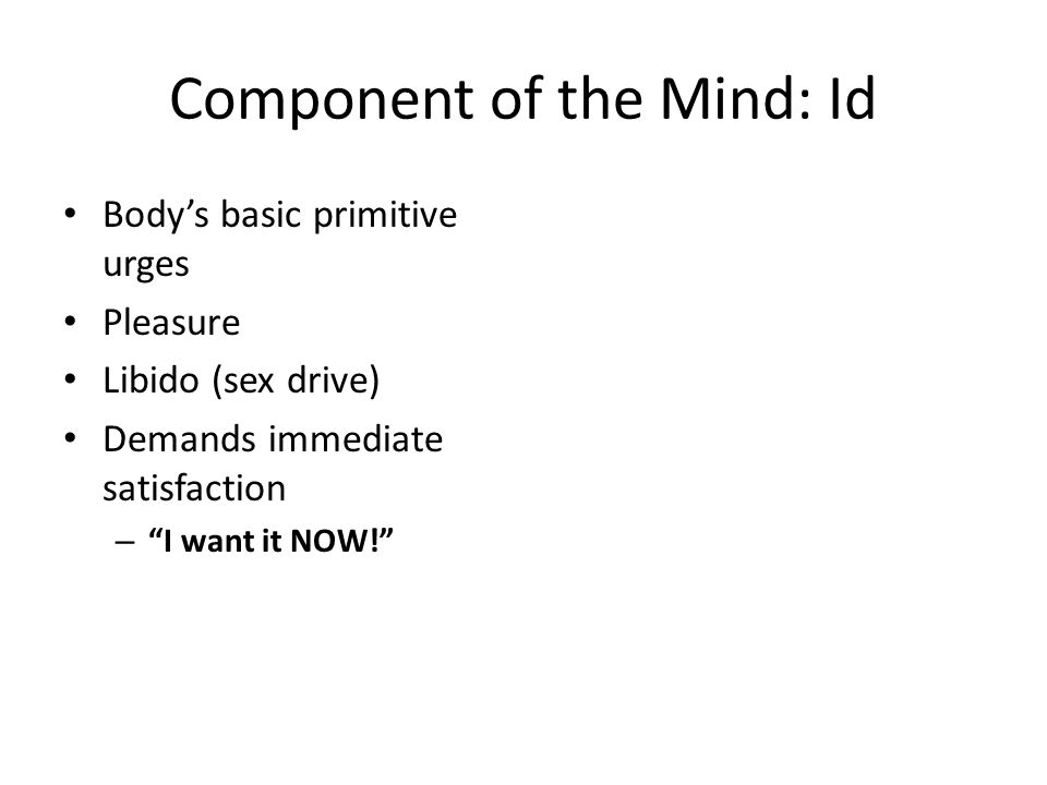 Component of the Mind: Id Body's basic primitive urges Pleasure Libido (sex drive) Demands immediate satisfaction – I want it NOW!