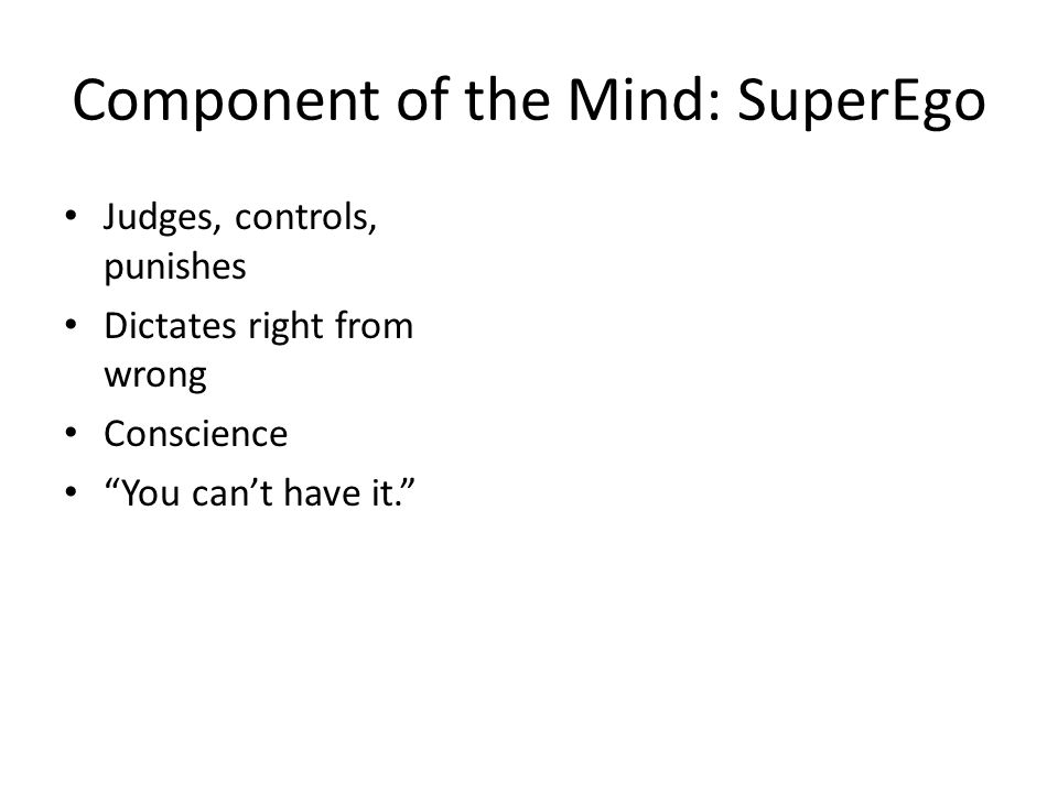 Component of the Mind: SuperEgo Judges, controls, punishes Dictates right from wrong Conscience You can't have it.
