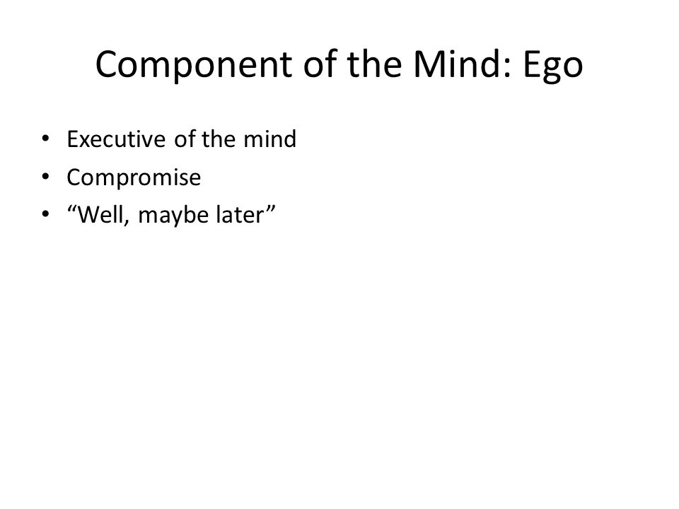 Component of the Mind: Ego Executive of the mind Compromise Well, maybe later