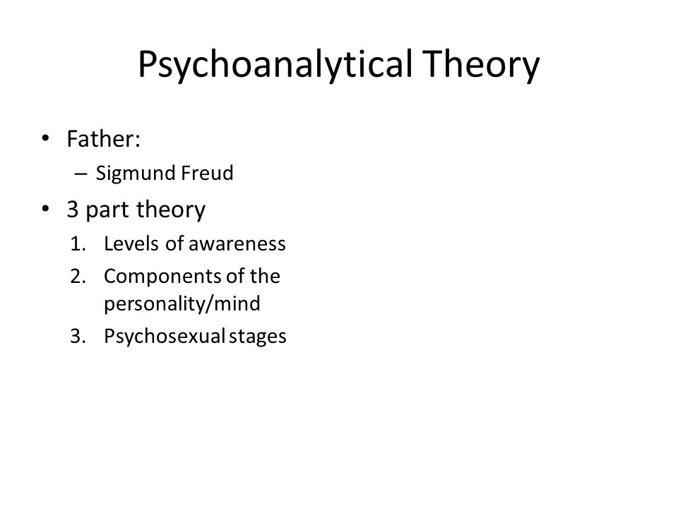 Psychoanalytical Theory Father: – Sigmund Freud 3 part theory 1.Levels of awareness 2.Components of the personality/mind 3.Psychosexual stages