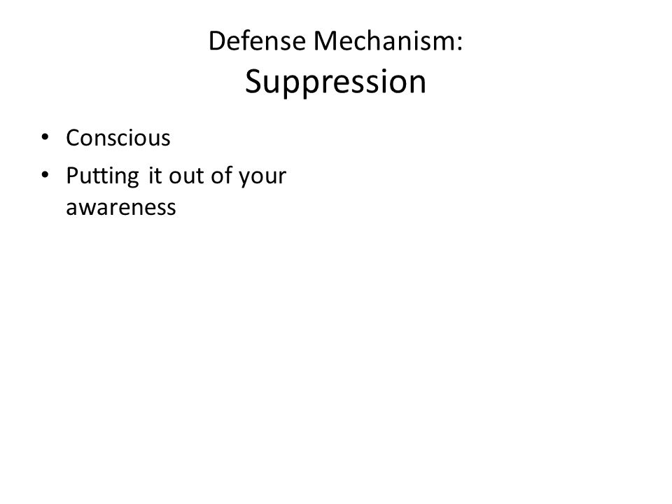 Defense Mechanism: Suppression Conscious Putting it out of your awareness