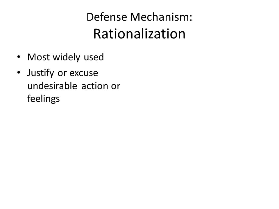 Defense Mechanism: Rationalization Most widely used Justify or excuse undesirable action or feelings