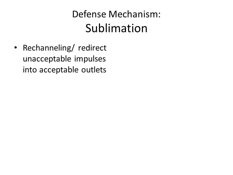 Defense Mechanism: Sublimation Rechanneling/ redirect unacceptable impulses into acceptable outlets