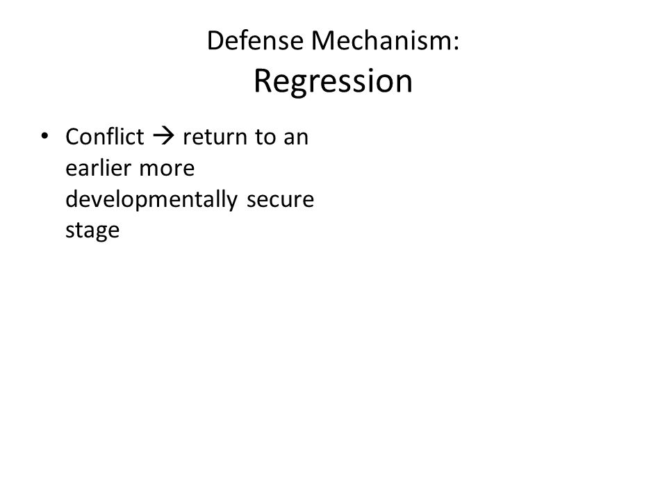 Defense Mechanism: Regression Conflict  return to an earlier more developmentally secure stage