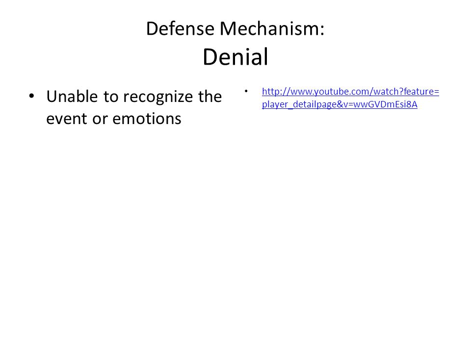 Defense Mechanism: Denial Unable to recognize the event or emotions http://www.youtube.com/watch?feature= player_detailpage&v=wwGVDmEsi8A http://www.youtube.com/watch?feature= player_detailpage&v=wwGVDmEsi8A